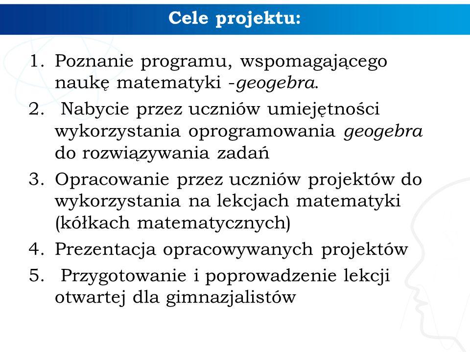 Cele projektu: 1.Poznanie programu, wspomagającego naukę matematyki - geogebra. 2. Nabycie przez uczniów umiejętności wykorzystania oprogramowania geo