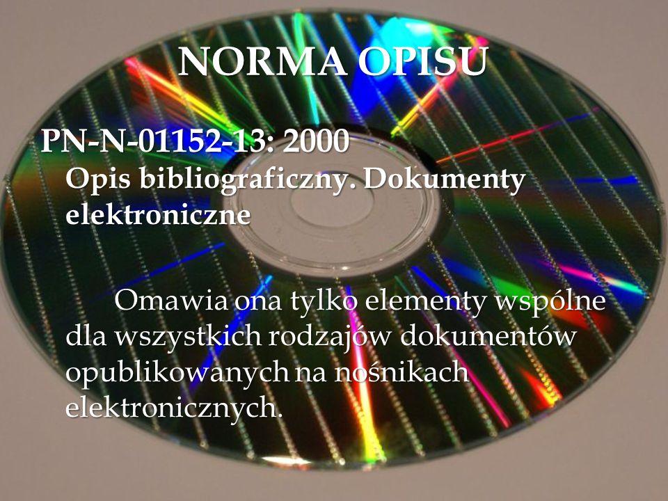 NORMA OPISU PN-N-01152-13: 2000 Opis bibliograficzny. Dokumenty elektroniczne Omawia ona tylko elementy wspólne dla wszystkich rodzajów dokumentów opu