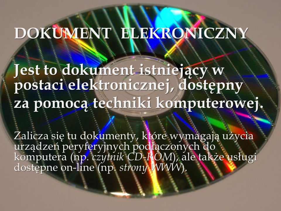 DOKUMENT ELEKRONICZNY Jest to dokument istniejący w postaci elektronicznej, dostępny za pomocą techniki komputerowej. Zalicza się tu dokumenty, które