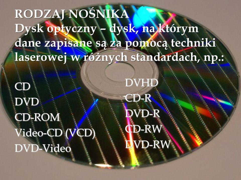 RODZAJ NOŚNIKA Dysk optyczny – dysk, na którym dane zapisane są za pomocą techniki laserowej w różnych standardach, np.: CDDVDCD-ROM Video-CD (VCD) DV