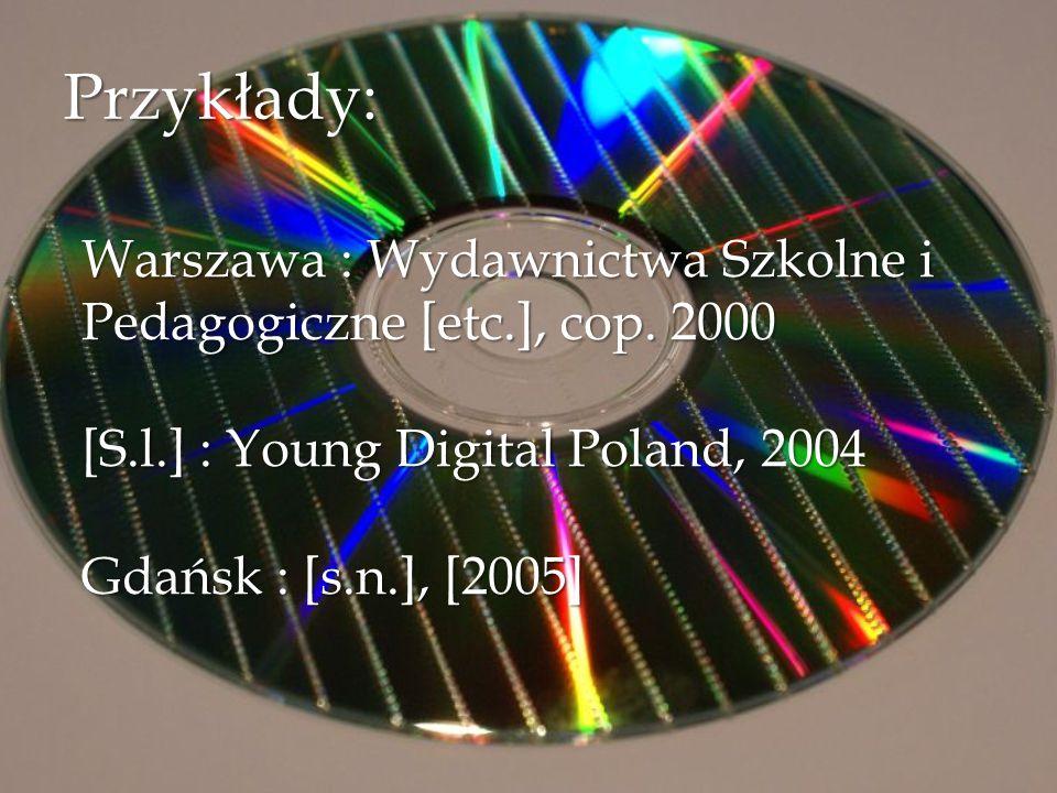 Przykłady: Warszawa : Wydawnictwa Szkolne i Pedagogiczne [etc.], cop. 2000 [S.l.] : Young Digital Poland, 2004 Gdańsk : [s.n.], [2005]