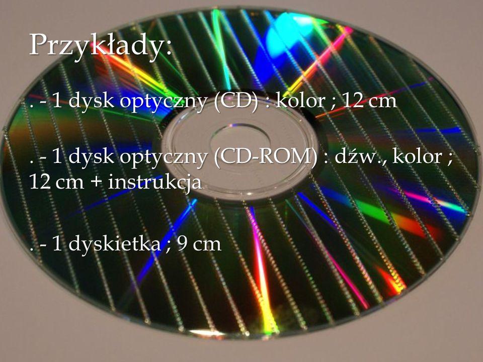 Przykłady:. - 1 dysk optyczny (CD) : kolor ; 12 cm. - 1 dysk optyczny (CD-ROM) : dźw., kolor ; 12 cm + instrukcja. - 1 dyskietka ; 9 cm