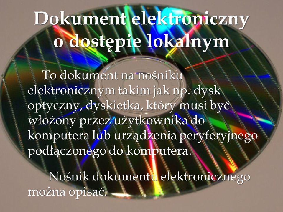 Dokument elektroniczny o dostępie zdalnym - To dokument, do którego mamy dostęp bez posługiwania się nośnikiem fizycznym – przechowywane -i udostępniane - w s ieci lokalnej lub - w s ieci lokalnej lub - w Internecie.