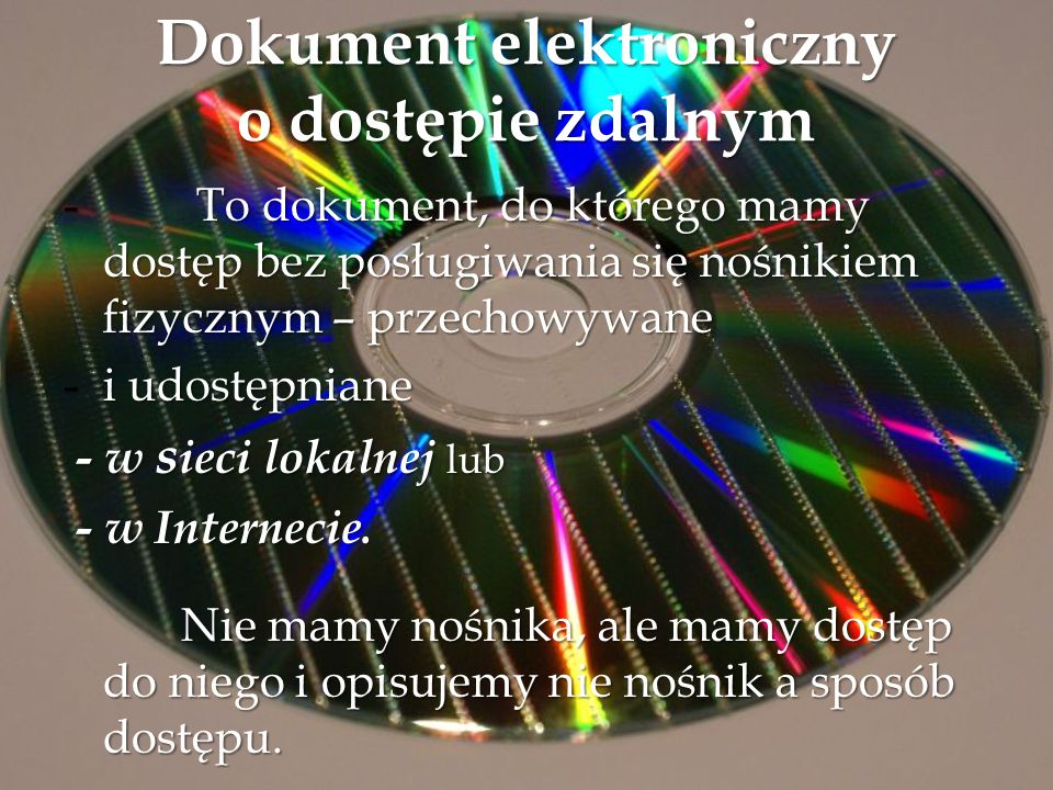 Dokument elektroniczny o dostępie zdalnym - To dokument, do którego mamy dostęp bez posługiwania się nośnikiem fizycznym – przechowywane -i udostępnia
