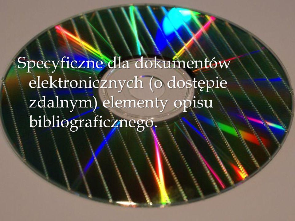 Specyficzne dla dokumentów elektronicznych (o dostępie zdalnym) elementy opisu bibliograficznego.
