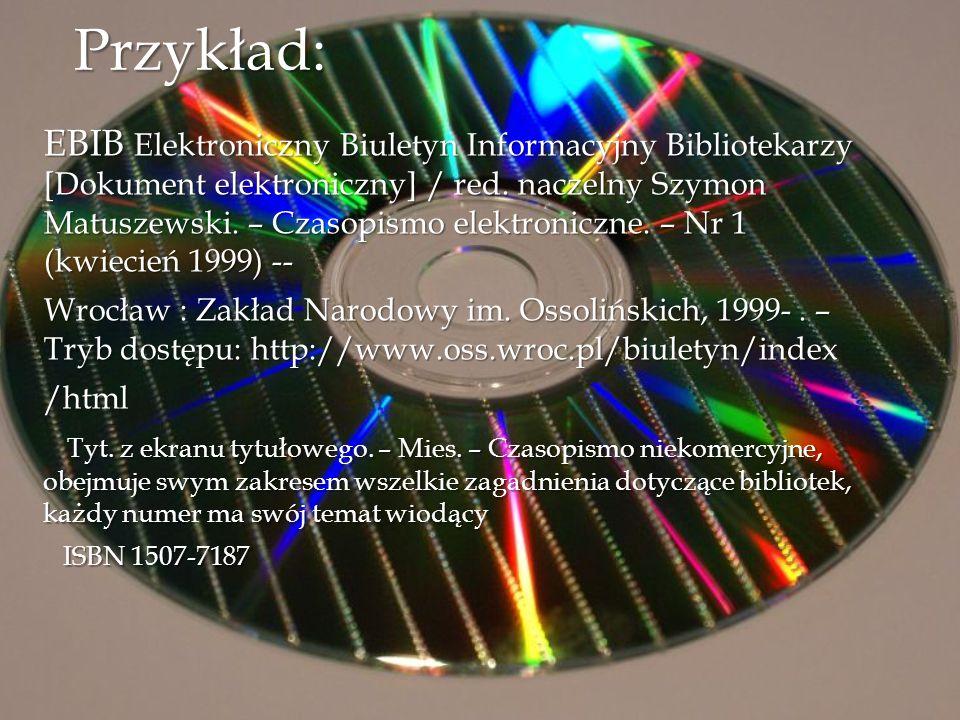 Przykład: EBIB Elektroniczny Biuletyn Informacyjny Bibliotekarzy [Dokument elektroniczny] / red. naczelny Szymon Matuszewski. – Czasopismo elektronicz