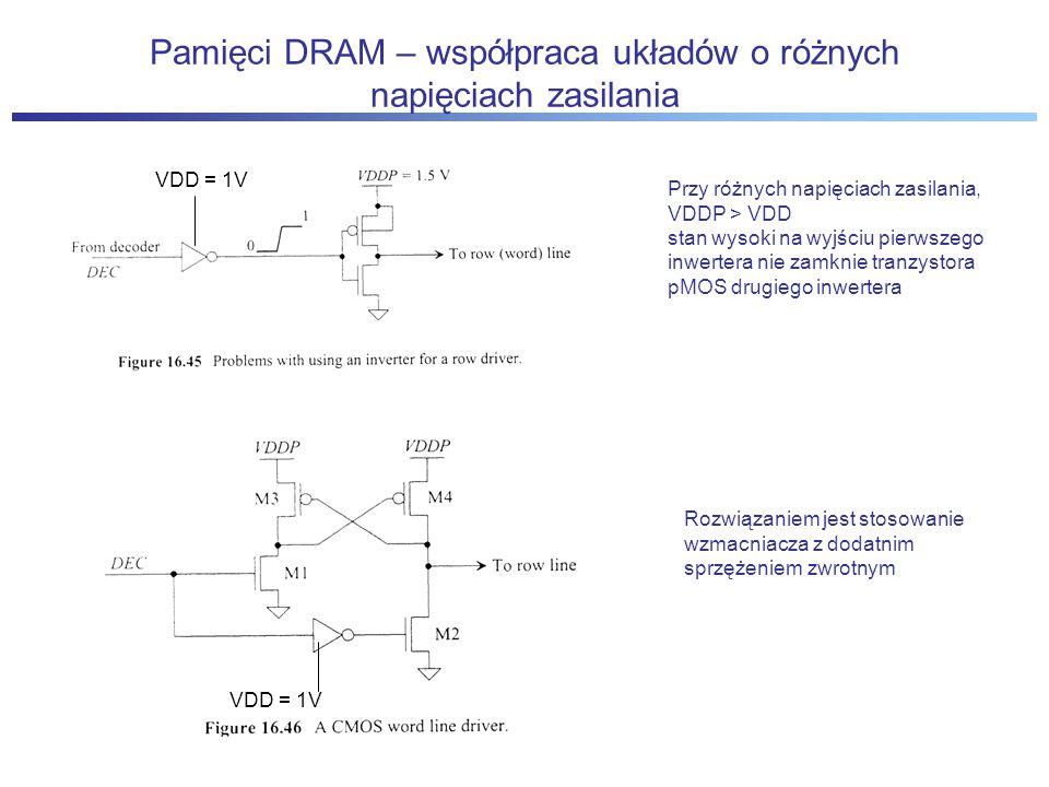Pamięci DRAM – współpraca układów o różnych napięciach zasilania VDD = 1V Przy różnych napięciach zasilania, VDDP > VDD stan wysoki na wyjściu pierwszego inwertera nie zamknie tranzystora pMOS drugiego inwertera Rozwiązaniem jest stosowanie wzmacniacza z dodatnim sprzężeniem zwrotnym