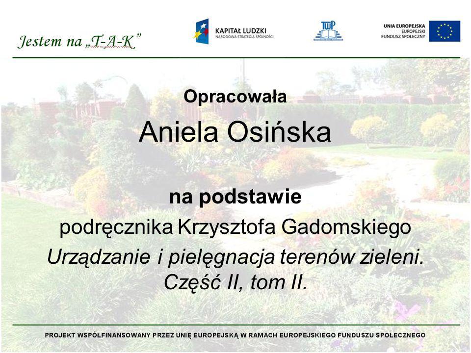 Opracowała Aniela Osińska na podstawie podręcznika Krzysztofa Gadomskiego Urządzanie i pielęgnacja terenów zieleni. Część II, tom II.