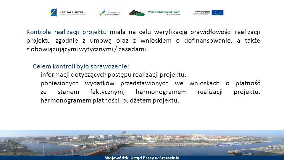 Wojewódzki Urząd Pracy w Szczecinie Kontrola realizacji projektu miała na celu weryfikację prawidłowości realizacji projektu zgodnie z umową oraz z wnioskiem o dofinansowanie, a także z obowiązującymi wytycznymi / zasadami.