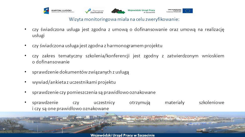 Wojewódzki Urząd Pracy w Szczecinie Wizyta monitoringowa miała na celu zweryfikowanie: czy świadczona usługa jest zgodna z umową o dofinansowanie oraz umową na realizację usługi czy świadczona usługa jest zgodna z harmonogramem projektu czy zakres tematyczny szkolenia/konferencji jest zgodny z zatwierdzonym wnioskiem o dofinansowanie sprawdzenie dokumentów związanych z usługą wywiad/ankieta z uczestnikami projektu sprawdzenie czy pomieszczenia są prawidłowo oznakowane sprawdzenie czy uczestnicy otrzymują materiały szkoleniowe i czy są one prawidłowo oznakowane