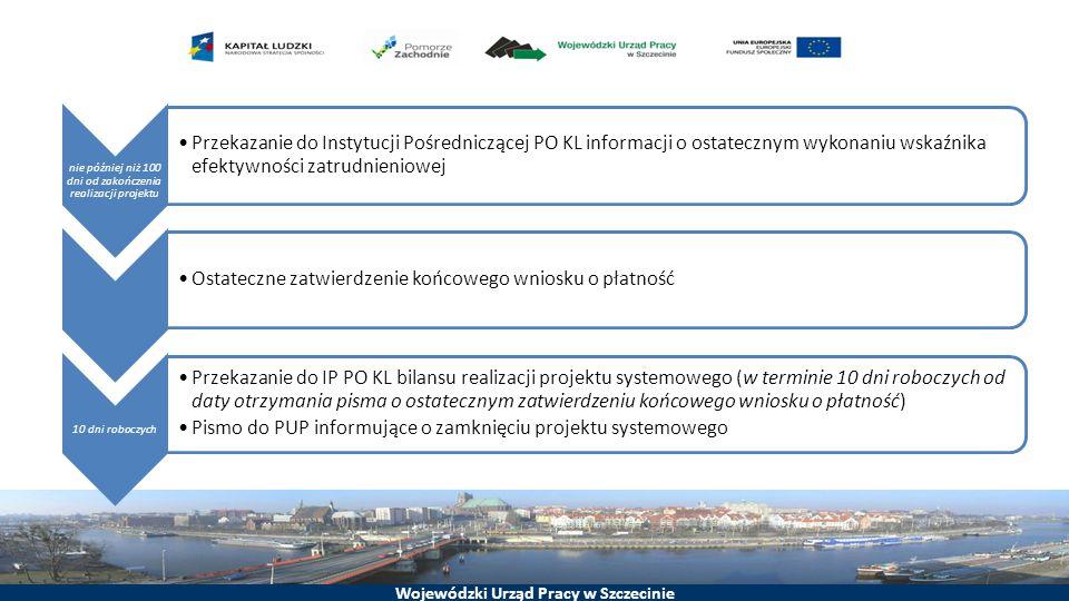 Wojewódzki Urząd Pracy w Szczecinie nie później niż 100 dni od zakończenia realizacji projektu Przekazanie do Instytucji Pośredniczącej PO KL informacji o ostatecznym wykonaniu wskaźnika efektywności zatrudnieniowej Ostateczne zatwierdzenie końcowego wniosku o płatność 10 dni roboczych Przekazanie do IP PO KL bilansu realizacji projektu systemowego (w terminie 10 dni roboczych od daty otrzymania pisma o ostatecznym zatwierdzeniu końcowego wniosku o płatność) Pismo do PUP informujące o zamknięciu projektu systemowego