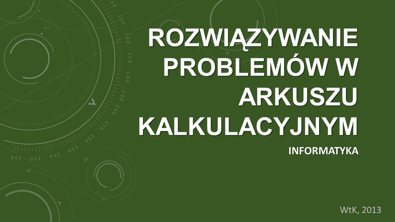 ROZWIĄZYWANIE PROBLEMÓW W ARKUSZU KALKULACYJNYM INFORMATYKA WtK, 2013