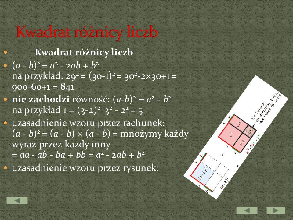 Kwadrat różnicy liczb (a - b) 2 = a 2 - 2ab + b 2 na przykład: 29 2 = (30-1) 2 = 30 2 -2×30+1 = 900-60+1 = 841 nie zachodzi równość: (a-b) 2 = a 2 - b 2 na przykład 1 = (3-2) 2 3 2 - 2 2 = 5 uzasadnienie wzoru przez rachunek: (a - b) 2 = (a - b) × (a - b) = mnożymy każdy wyraz przez każdy inny = aa - ab - ba + bb = a 2 - 2ab + b 2 uzasadnienie wzoru przez rysunek: