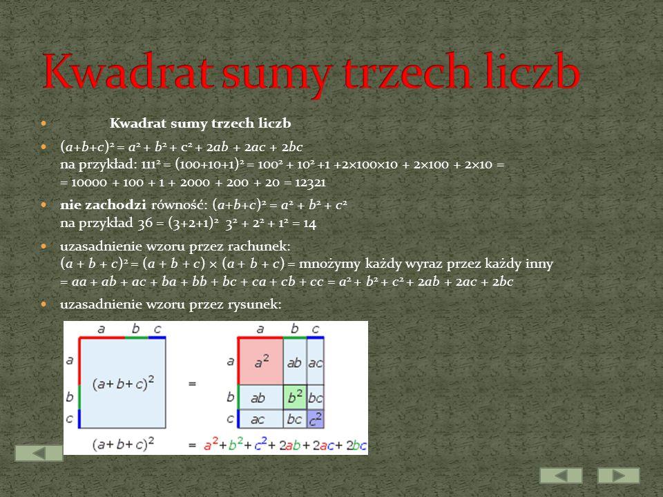 Kwadrat sumy trzech liczb (a+b+c) 2 = a 2 + b 2 + c 2 + 2ab + 2ac + 2bc na przykład: 111 2 = (100+10+1) 2 = 100 2 + 10 2 +1 +2×100×10 + 2×100 + 2×10 = = 10000 + 100 + 1 + 2000 + 200 + 20 = 12321 nie zachodzi równość: (a+b+c) 2 = a 2 + b 2 + c 2 na przykład 36 = (3+2+1) 2 3 2 + 2 2 + 1 2 = 14 uzasadnienie wzoru przez rachunek: (a + b + c) 2 = (a + b + c) × (a + b + c) = mnożymy każdy wyraz przez każdy inny = aa + ab + ac + ba + bb + bc + ca + cb + cc = a 2 + b 2 + c 2 + 2ab + 2ac + 2bc uzasadnienie wzoru przez rysunek: