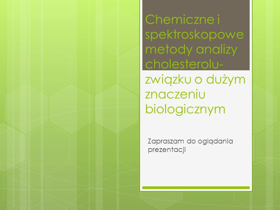 Chemiczne i spektroskopowe metody analizy cholesterolu- związku o dużym znaczeniu biologicznym Zapraszam do oglądania prezentacji