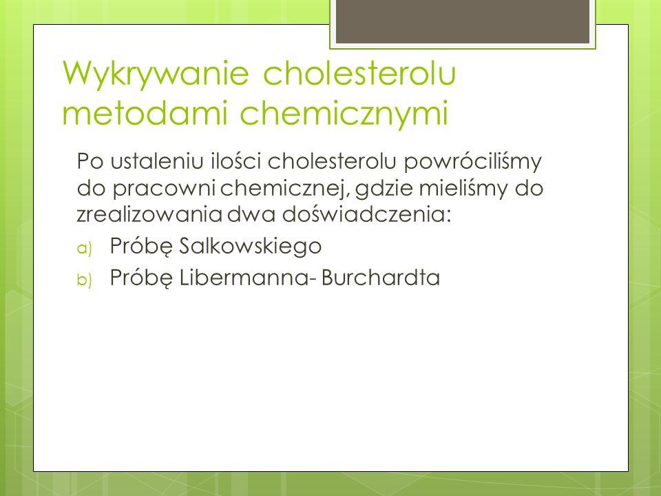 Wykrywanie cholesterolu metodami chemicznymi Po ustaleniu ilości cholesterolu powróciliśmy do pracowni chemicznej, gdzie mieliśmy do zrealizowania dwa