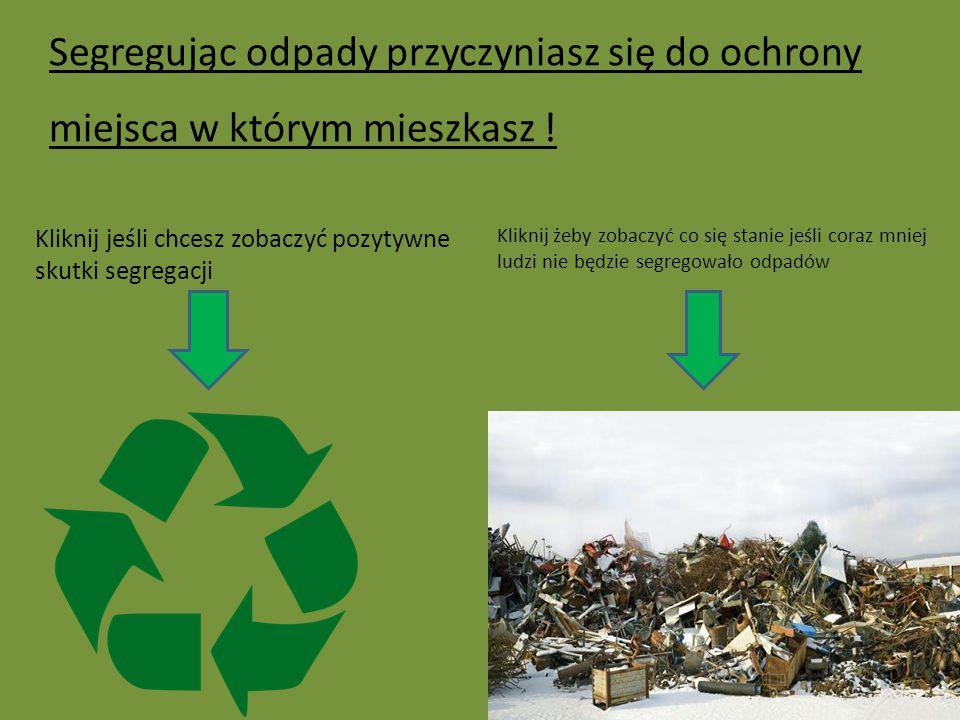 Segregując odpady przyczyniasz się do ochrony miejsca w którym mieszkasz ! Kliknij jeśli chcesz zobaczyć pozytywne skutki segregacji Kliknij żeby zoba