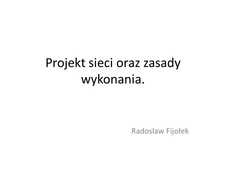 Projekt sieci oraz zasady wykonania. Radoslaw Fijołek