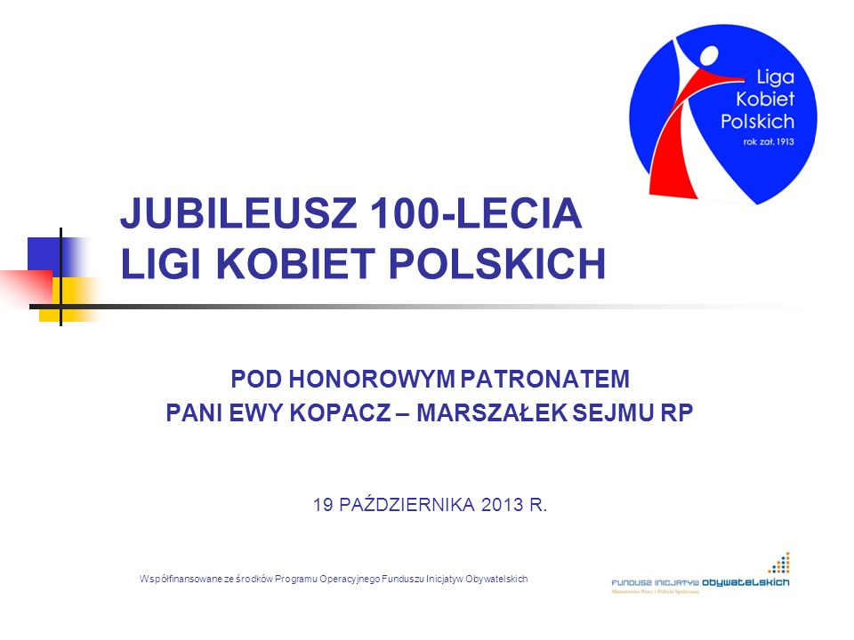 JUBILEUSZ 100-LECIA LIGI KOBIET POLSKICH POD HONOROWYM PATRONATEM PANI EWY KOPACZ – MARSZAŁEK SEJMU RP 19 PAŹDZIERNIKA 2013 R. Współfinansowane ze śro