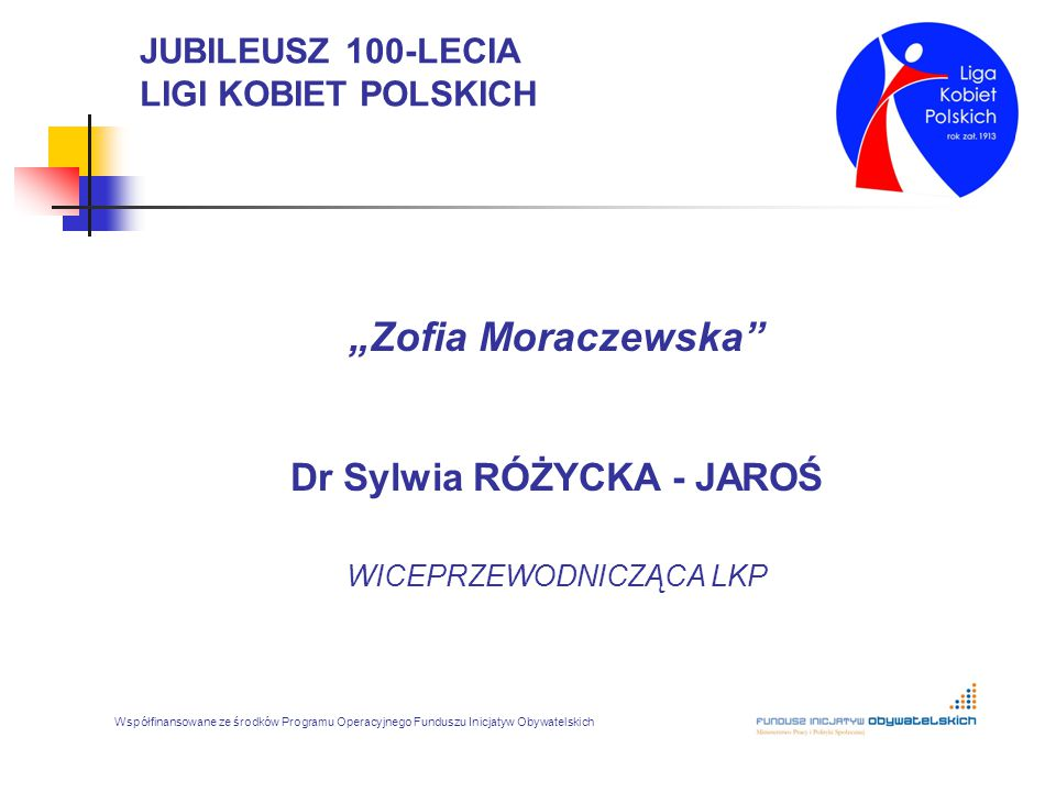 """JUBILEUSZ 100-LECIA LIGI KOBIET POLSKICH """"Zofia Moraczewska"""" Dr Sylwia RÓŻYCKA - JAROŚ WICEPRZEWODNICZĄCA LKP Współfinansowane ze środków Programu Ope"""