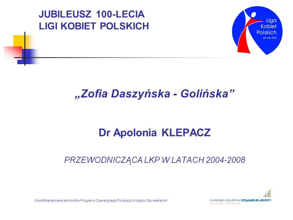 """JUBILEUSZ 100-LECIA LIGI KOBIET POLSKICH """"Zofia Daszyńska - Golińska"""" Dr Apolonia KLEPACZ PRZEWODNICZĄCA LKP W LATACH 2004-2008 Współfinansowane ze śr"""