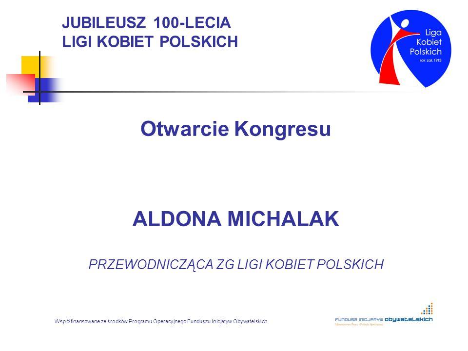 JUBILEUSZ 100-LECIA LIGI KOBIET POLSKICH Otwarcie Kongresu ALDONA MICHALAK PRZEWODNICZĄCA ZG LIGI KOBIET POLSKICH Współfinansowane ze środków Programu