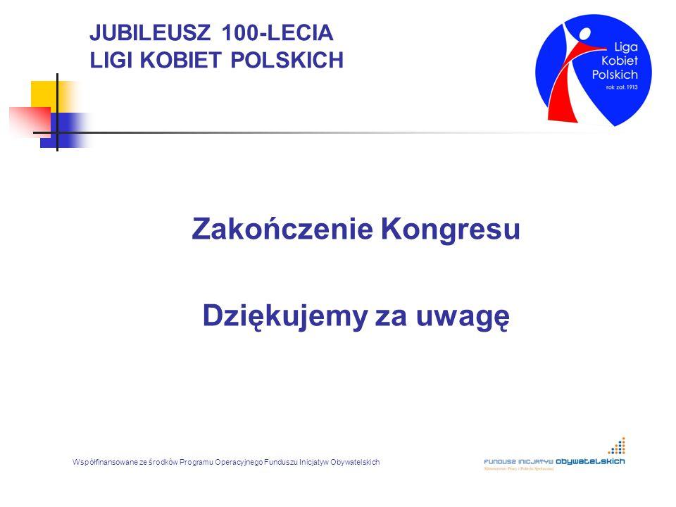 JUBILEUSZ 100-LECIA LIGI KOBIET POLSKICH Zakończenie Kongresu Dziękujemy za uwagę Współfinansowane ze środków Programu Operacyjnego Funduszu Inicjatyw