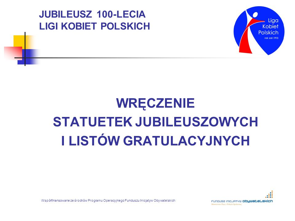 JUBILEUSZ 100-LECIA LIGI KOBIET POLSKICH WRĘCZENIE STATUETEK JUBILEUSZOWYCH I LISTÓW GRATULACYJNYCH Współfinansowane ze środków Programu Operacyjnego