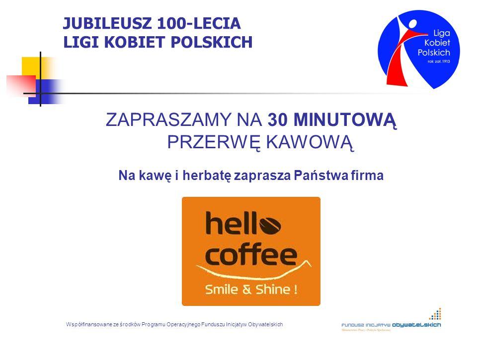 JUBILEUSZ 100-LECIA LIGI KOBIET POLSKICH ZAPRASZAMY NA 30 MINUTOWĄ PRZERWĘ KAWOWĄ Na kawę i herbatę zaprasza Państwa firma Współfinansowane ze środków