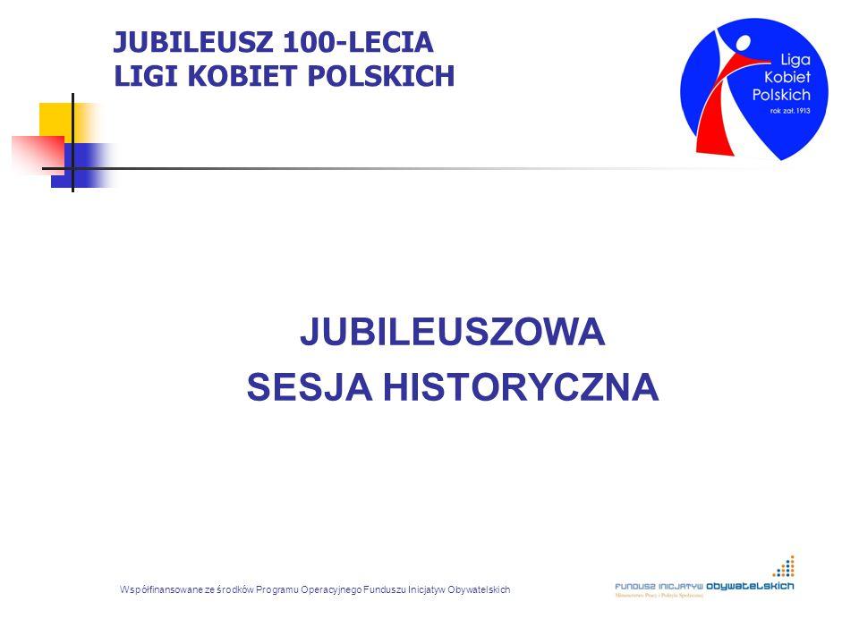 JUBILEUSZ 100-LECIA LIGI KOBIET POLSKICH JUBILEUSZOWA SESJA HISTORYCZNA Współfinansowane ze środków Programu Operacyjnego Funduszu Inicjatyw Obywatels