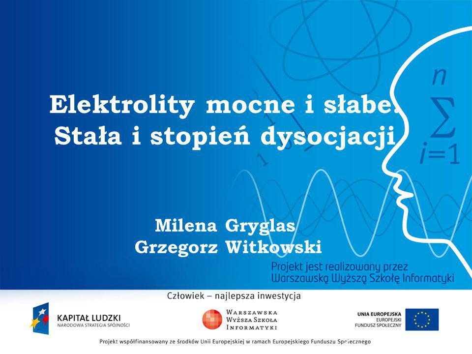2 Elektrolity mocne i słabe. Stała i stopień dysocjacji Milena Gryglas Grzegorz Witkowski