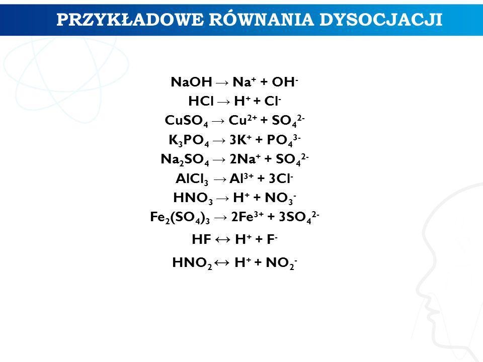 NaOH → Na + + OH - HCl → H + + Cl - CuSO 4 → Cu 2+ + SO 4 2- K 3 PO 4 → 3K + + PO 4 3- Na 2 SO 4 → 2Na + + SO 4 2- AlCl 3 → Al 3+ + 3Cl - HNO 3 → H + + NO 3 - Fe 2 (SO 4 ) 3 → 2Fe 3+ + 3SO 4 2- HF ↔ H + + F - HNO 2 ↔ H + + NO 2 - 4 PRZYKŁADOWE RÓWNANIA DYSOCJACJI