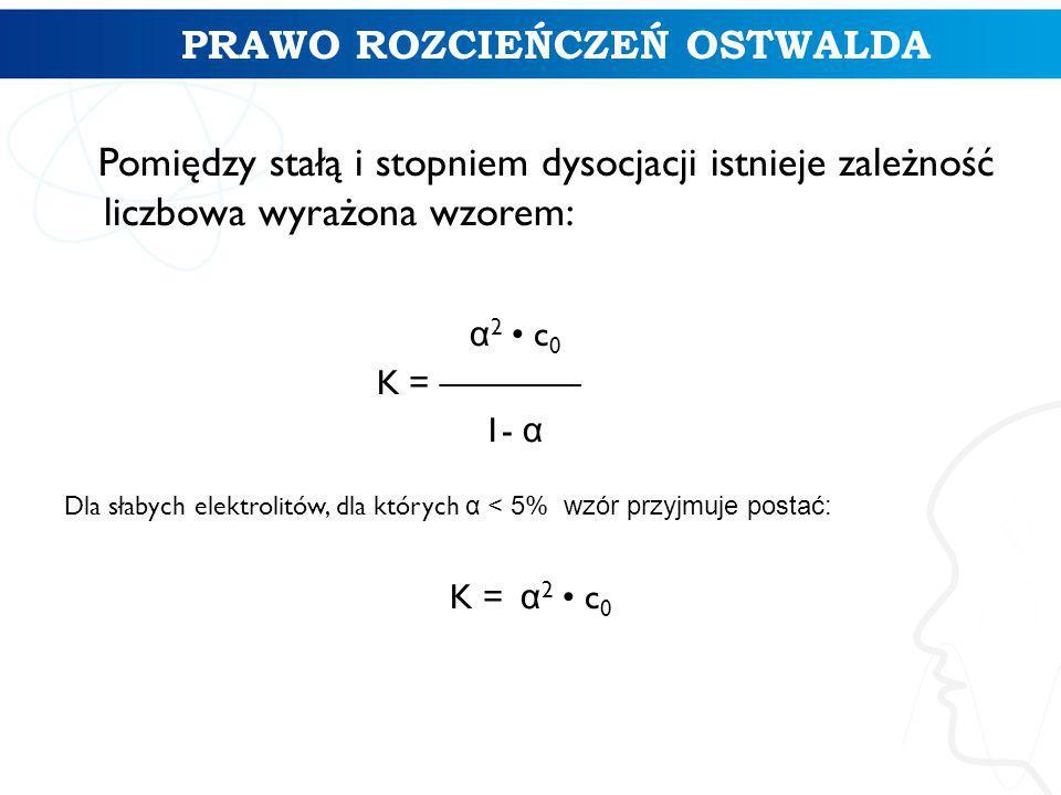 Pomiędzy stałą i stopniem dysocjacji istnieje zależność liczbowa wyrażona wzorem: α 2 c 0 K = ———— 1- α Dla słabych elektrolitów, dla których α < 5% wzór przyjmuje postać: K = α 2 c 0 PRAWO ROZCIEŃCZEŃ OSTWALDA