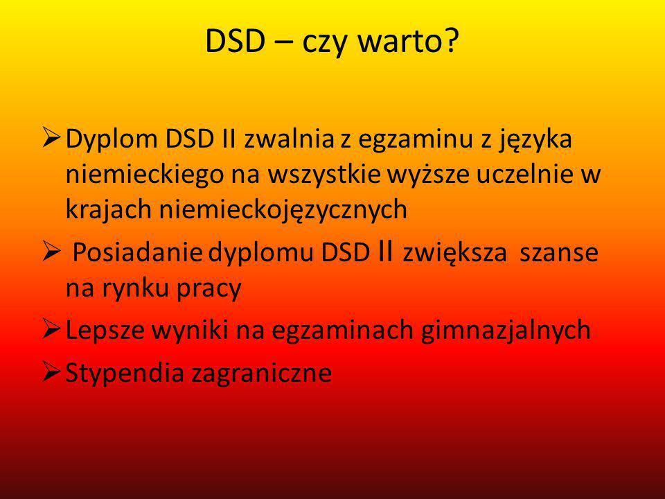 DSD – czy warto?  Dyplom DSD II zwalnia z egzaminu z języka niemieckiego na wszystkie wyższe uczelnie w krajach niemieckojęzycznych  Posiadanie dypl