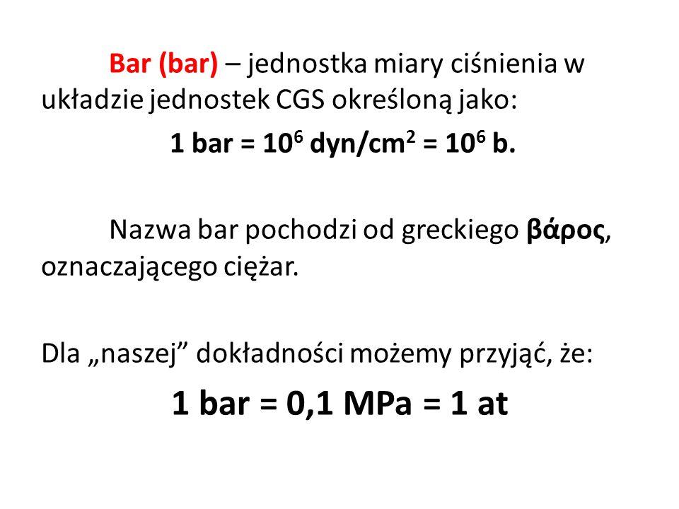 Bar (bar) – jednostka miary ciśnienia w układzie jednostek CGS określoną jako: 1 bar = 10 6 dyn/cm 2 = 10 6 b. Nazwa bar pochodzi od greckiego βάρος,