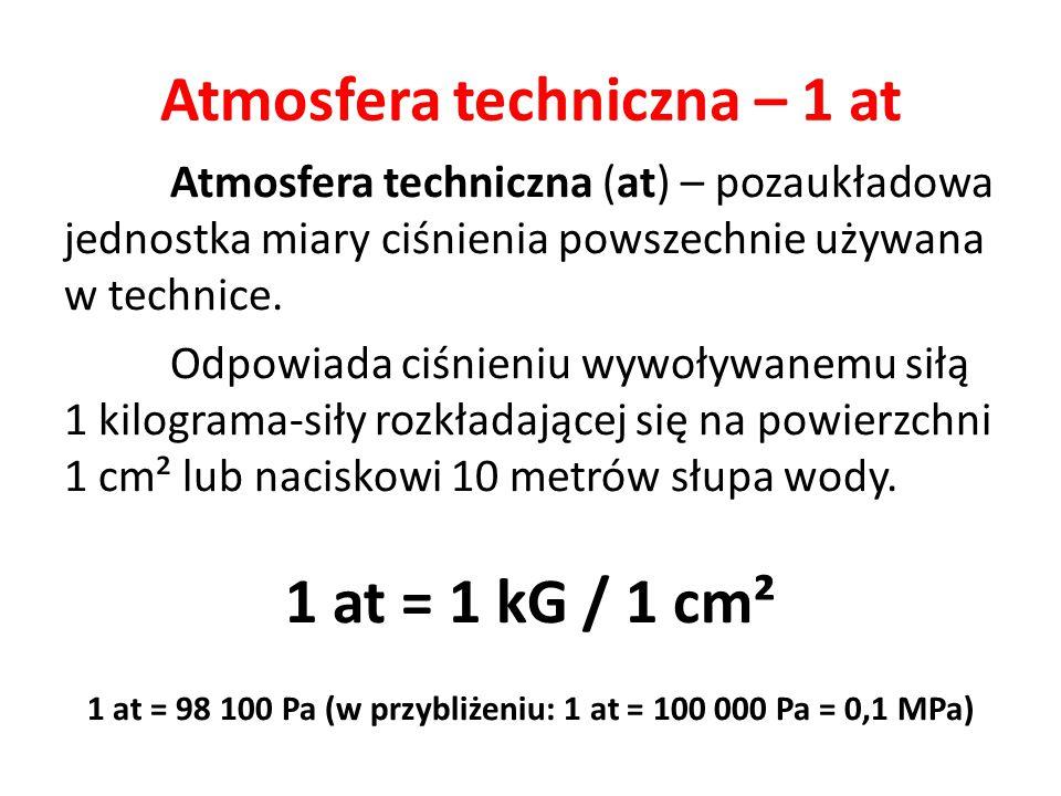 Atmosfera techniczna – 1 at Atmosfera techniczna (at) – pozaukładowa jednostka miary ciśnienia powszechnie używana w technice. Odpowiada ciśnieniu wyw