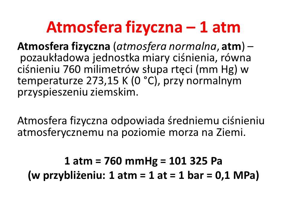 Atmosfera fizyczna – 1 atm Atmosfera fizyczna (atmosfera normalna, atm) – pozaukładowa jednostka miary ciśnienia, równa ciśnieniu 760 milimetrów słupa