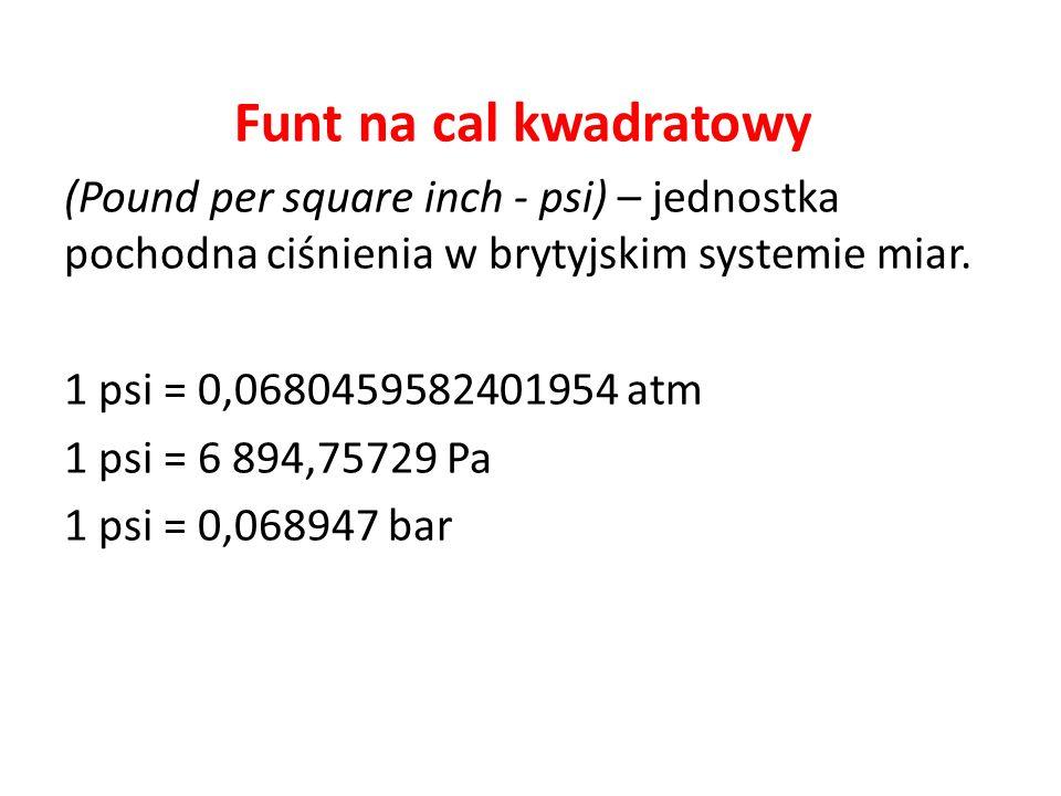 Funt na cal kwadratowy (Pound per square inch - psi) – jednostka pochodna ciśnienia w brytyjskim systemie miar. 1 psi = 0,0680459582401954 atm 1 psi =
