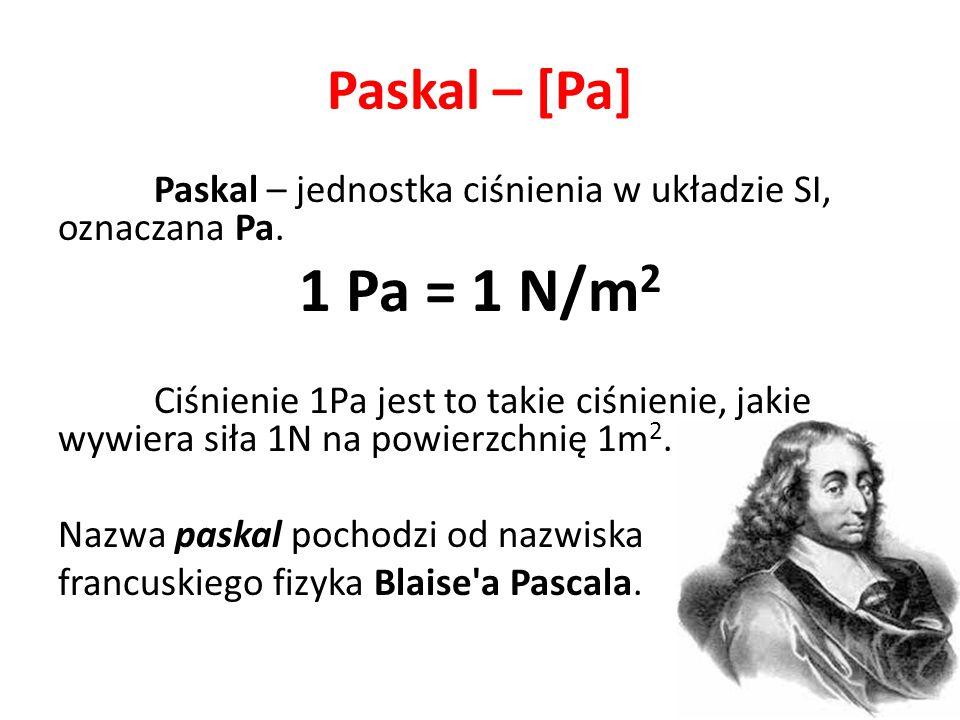 Paskal – [Pa] Paskal – jednostka ciśnienia w układzie SI, oznaczana Pa. 1 Pa = 1 N/m 2 Ciśnienie 1Pa jest to takie ciśnienie, jakie wywiera siła 1N na