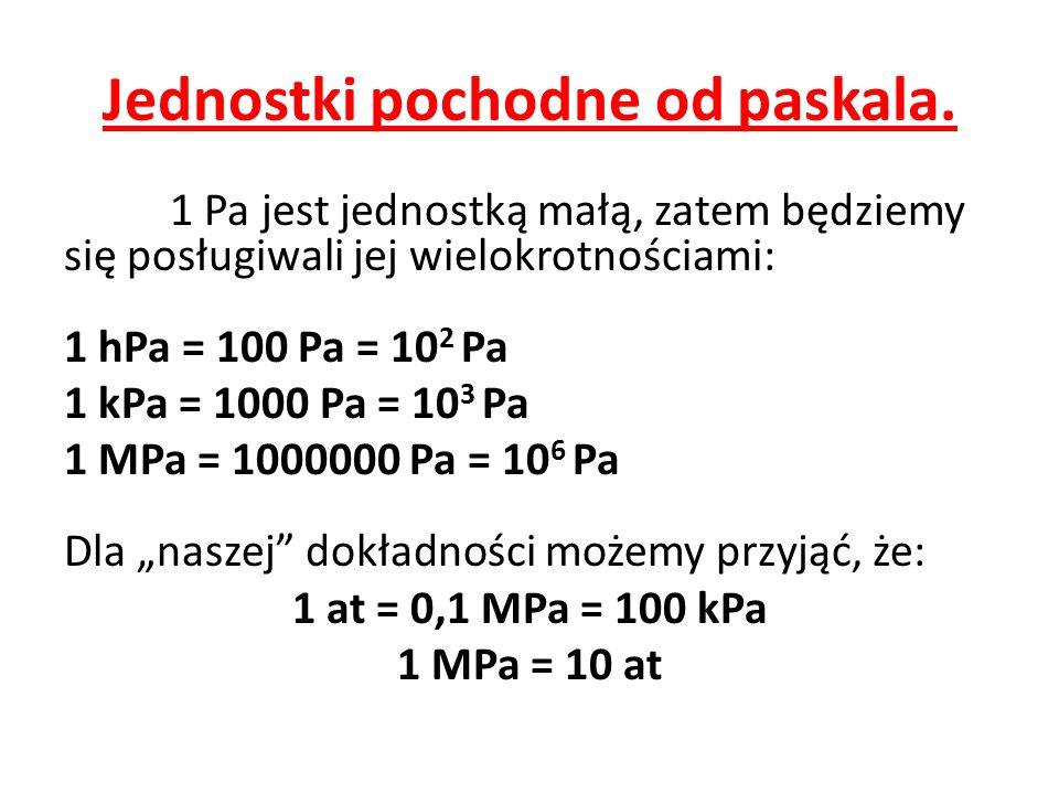 Jednostki pochodne od paskala. 1 Pa jest jednostką małą, zatem będziemy się posługiwali jej wielokrotnościami: 1 hPa = 100 Pa = 10 2 Pa 1 kPa = 1000 P