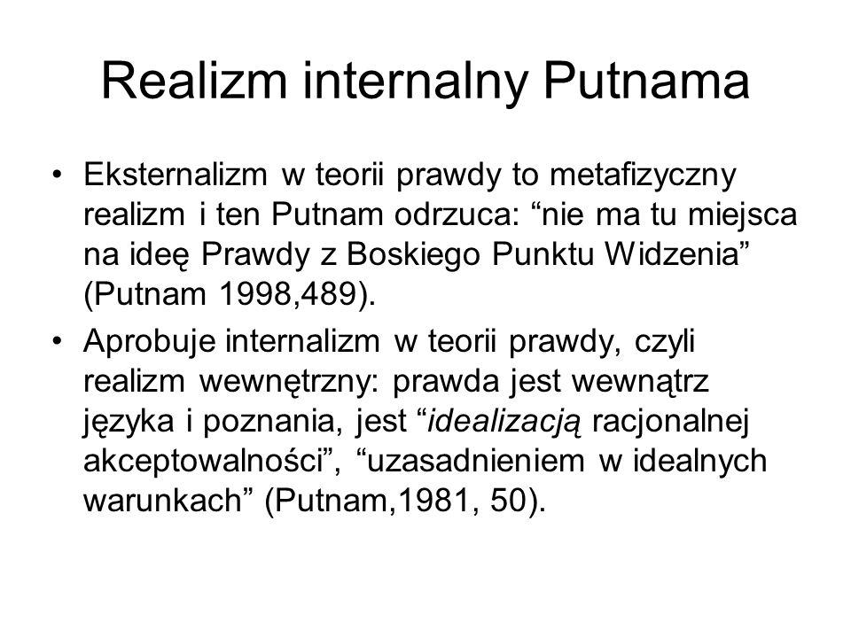 Realizm internalny Putnama Eksternalizm w teorii prawdy to metafizyczny realizm i ten Putnam odrzuca: nie ma tu miejsca na ideę Prawdy z Boskiego Punktu Widzenia (Putnam 1998,489).