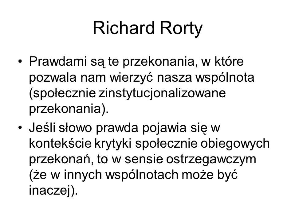 Richard Rorty Prawdami są te przekonania, w które pozwala nam wierzyć nasza wspólnota (społecznie zinstytucjonalizowane przekonania). Jeśli słowo praw