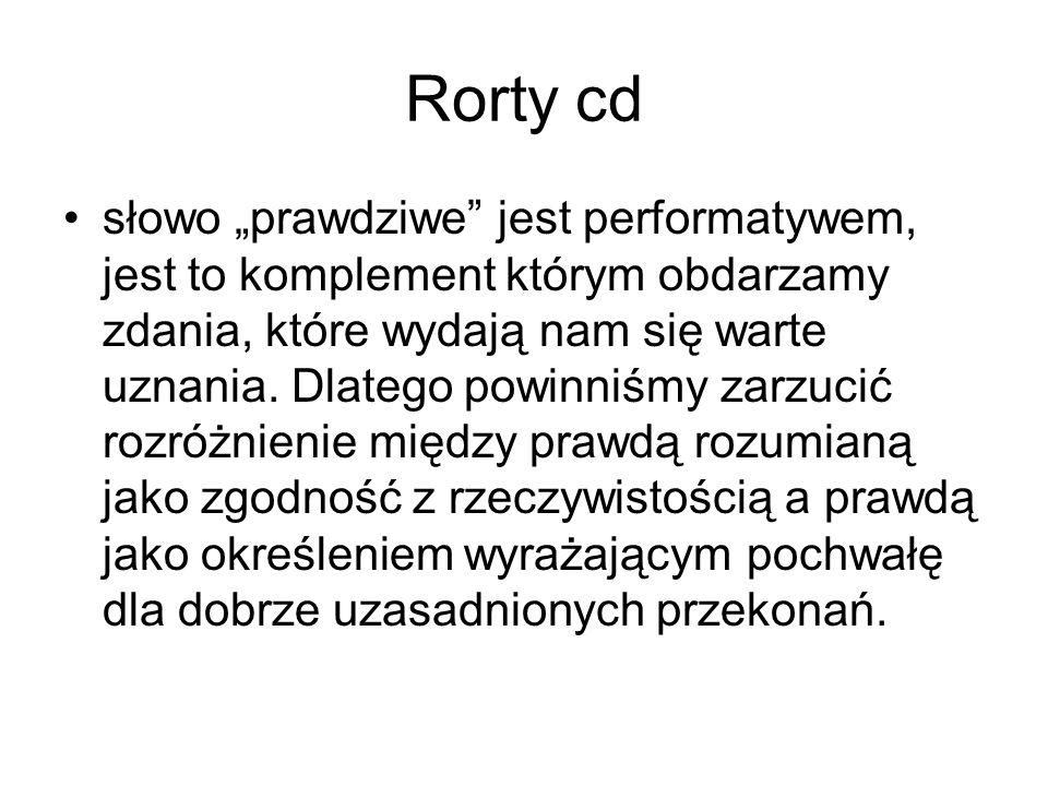 """Rorty cd słowo """"prawdziwe"""" jest performatywem, jest to komplement którym obdarzamy zdania, które wydają nam się warte uznania. Dlatego powinniśmy zarz"""
