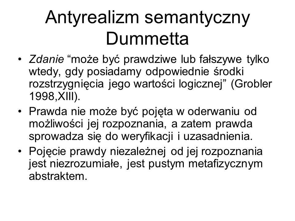 Antyrealizm semantyczny Dummetta Zdanie może być prawdziwe lub fałszywe tylko wtedy, gdy posiadamy odpowiednie środki rozstrzygnięcia jego wartości logicznej (Grobler 1998,XIII).