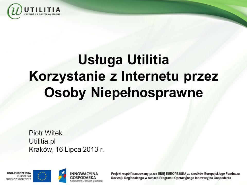 Usługa Utilitia Korzystanie z Internetu przez Osoby Niepełnosprawne Piotr Witek Utilitia.pl Kraków, 16 Lipca 2013 r.