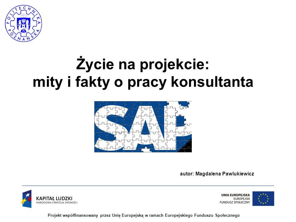 2 Projekt współfinansowany przez Unię Europejską w ramach Europejskiego Funduszu Społecznego Cel wykładu  Przybliżenie specyfiki pracy konsultanta SAP na projektach wdrożeniowych  Jak zostać dobrym konsultantem SAP:  jaką wiedzę merytoryczną powinien posiadać konsultant  jakie cechy osobowościowe pomagają w pracy projektowej  Czy warto wybrać zawód konsultanta SAP: omówienie dobrych i złych stron?