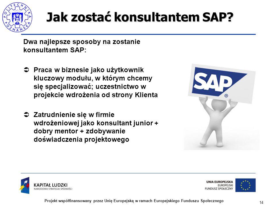 14 Projekt współfinansowany przez Unię Europejską w ramach Europejskiego Funduszu Społecznego Jak zostać konsultantem SAP? Dwa najlepsze sposoby na zo