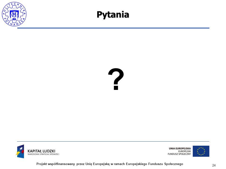 24 Projekt współfinansowany przez Unię Europejską w ramach Europejskiego Funduszu SpołecznegoPytania ?
