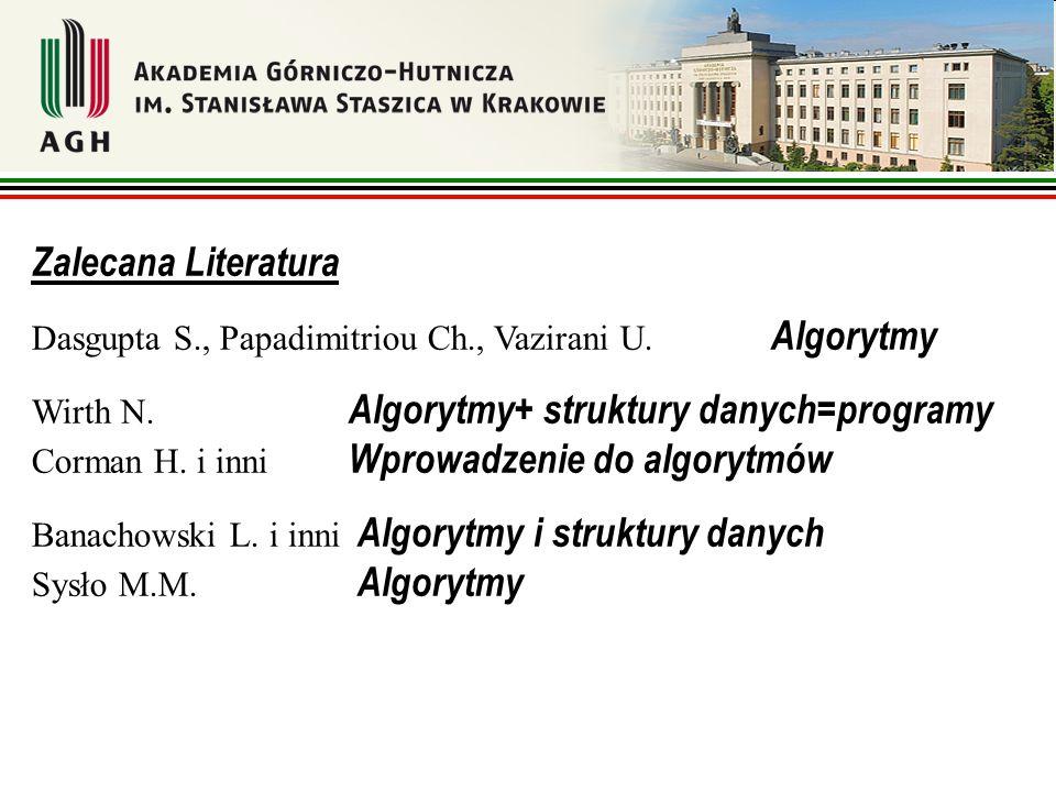 Zalecana Literatura Dasgupta S., Papadimitriou Ch., Vazirani U. Algorytmy Wirth N. Algorytmy+ struktury danych=programy Corman H. i inni Wprowadzenie