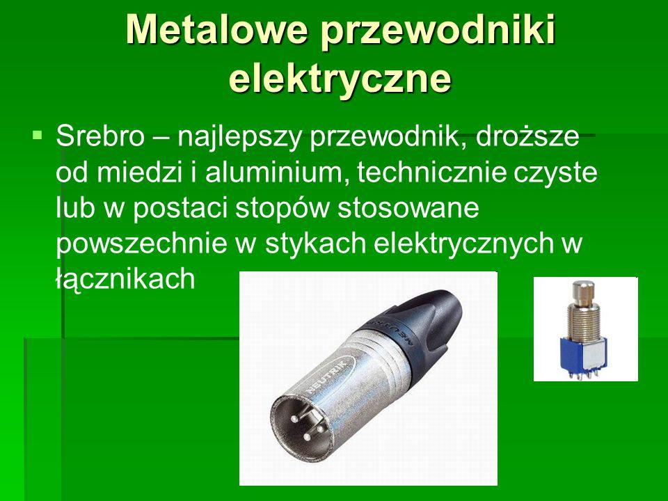 Metalowe przewodniki elektryczne   Srebro – najlepszy przewodnik, droższe od miedzi i aluminium, technicznie czyste lub w postaci stopów stosowane p